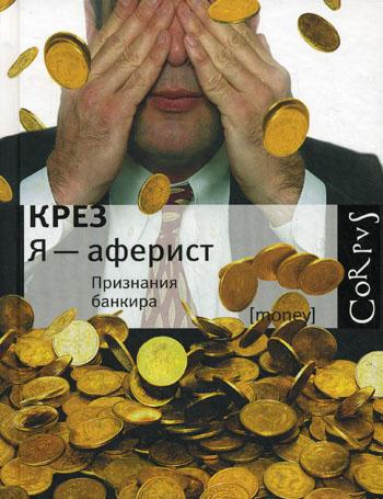 Крез. Я - аферист. Признания банкира